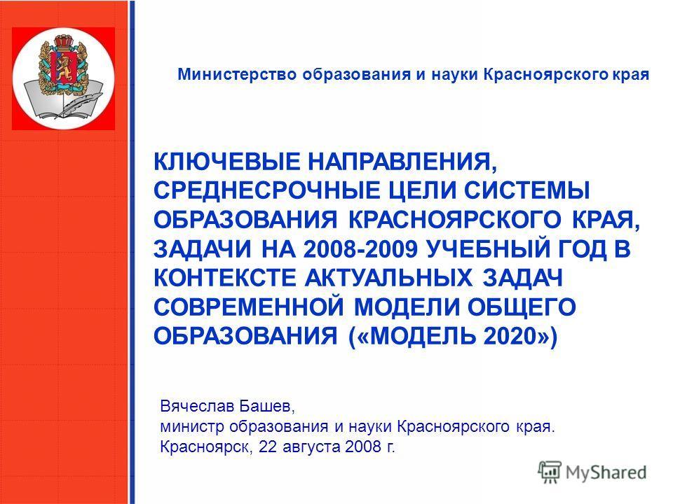 Министерство образования и науки Красноярского края КЛЮЧЕВЫЕ НАПРАВЛЕНИЯ, СРЕДНЕСРОЧНЫЕ ЦЕЛИ СИСТЕМЫ ОБРАЗОВАНИЯ КРАСНОЯРСКОГО КРАЯ, ЗАДАЧИ НА 2008-2009 УЧЕБНЫЙ ГОД В КОНТЕКСТЕ АКТУАЛЬНЫХ ЗАДАЧ СОВРЕМЕННОЙ МОДЕЛИ ОБЩЕГО ОБРАЗОВАНИЯ («МОДЕЛЬ 2020») Вя