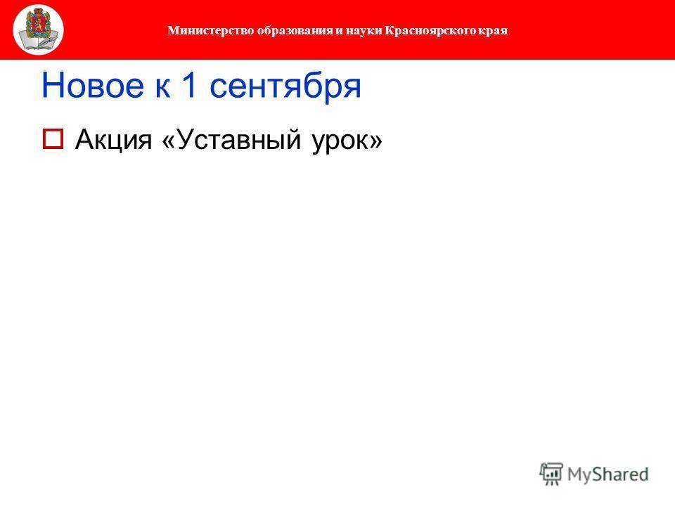 Министерство образования и науки Красноярского края Новое к 1 сентября Акция «Уставный урок»