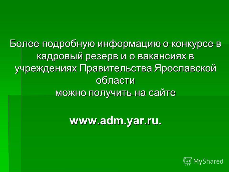 Более подробную информацию о конкурсе в кадровый резерв и о вакансиях в учреждениях Правительства Ярославской области можно получить на сайте www.adm.yar.ru.