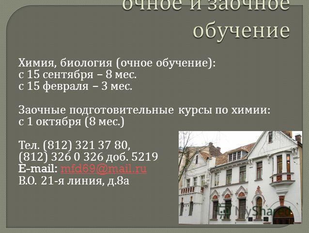 Химия, биология ( очное обучение ): с 15 сентября – 8 мес. с 15 февраля – 3 мес. Заочные подготовительные курсы по химии : с 1 октября (8 мес.) Тел. (812) 321 37 80, (812) 326 0 326 доб. 5219 E-mail: mfd69@mail.rumfd69@mail.ru В. О. 21- я линия, д.8