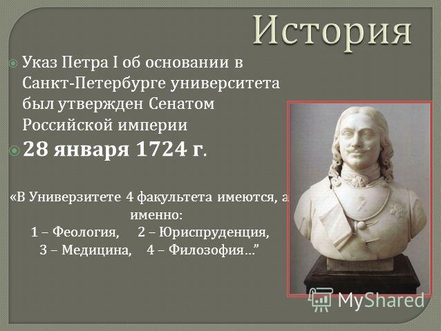 Указ Петра I об основании в Санкт - Петербурге университета был утвержден Сенатом Российской империи 28 января 1724 г. « В Универзитете 4 факультета имеются, а именно : 1 – Феология, 2 – Юриспруденция, 3 – Медицина, 4 – Филозофия …