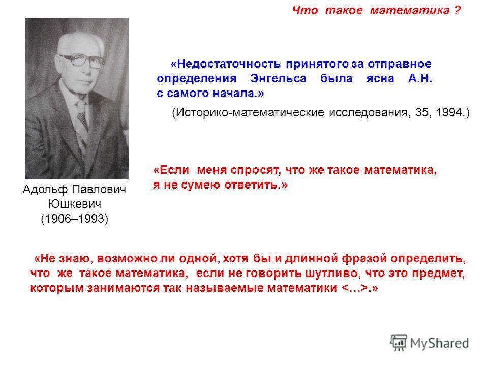 Адольф Павлович Юшкевич (1906–1993) «Недостаточность принятого за отправное определения Энгельса была ясна А.Н. с самого начала.» «Если меня спросят, что же такое математика, я не сумею ответить.» «Не знаю, возможно ли одной, хотя бы и длинной фразой