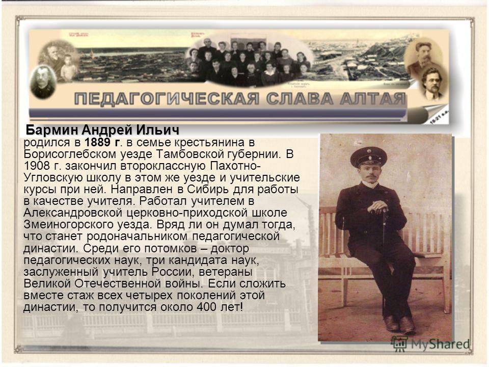 Бармин Андрей Ильич Бармин Андрей Ильич родился в 1889 г. в семье крестьянина в Борисоглебском уезде Тамбовской губернии. В 1908 г. закончил второклассную Пахотно- Угловскую школу в этом же уезде и учительские курсы при ней. Направлен в Сибирь для ра