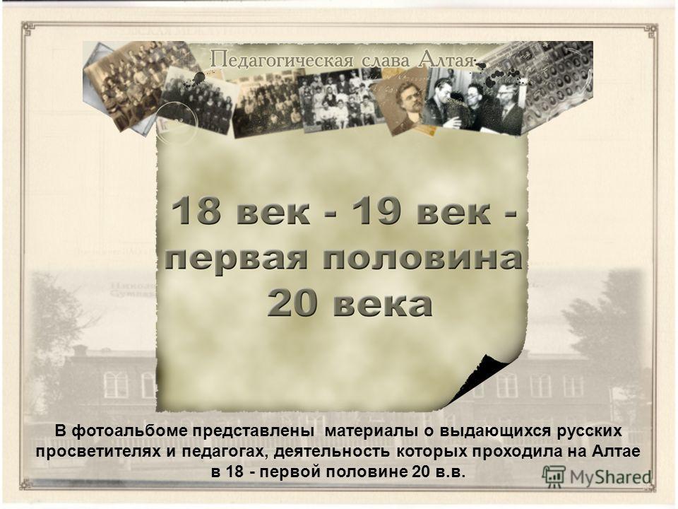В фотоальбоме представлены материалы о выдающихся русских просветителях и педагогах, деятельность которых проходила на Алтае в 18 - первой половине 20 в.в.