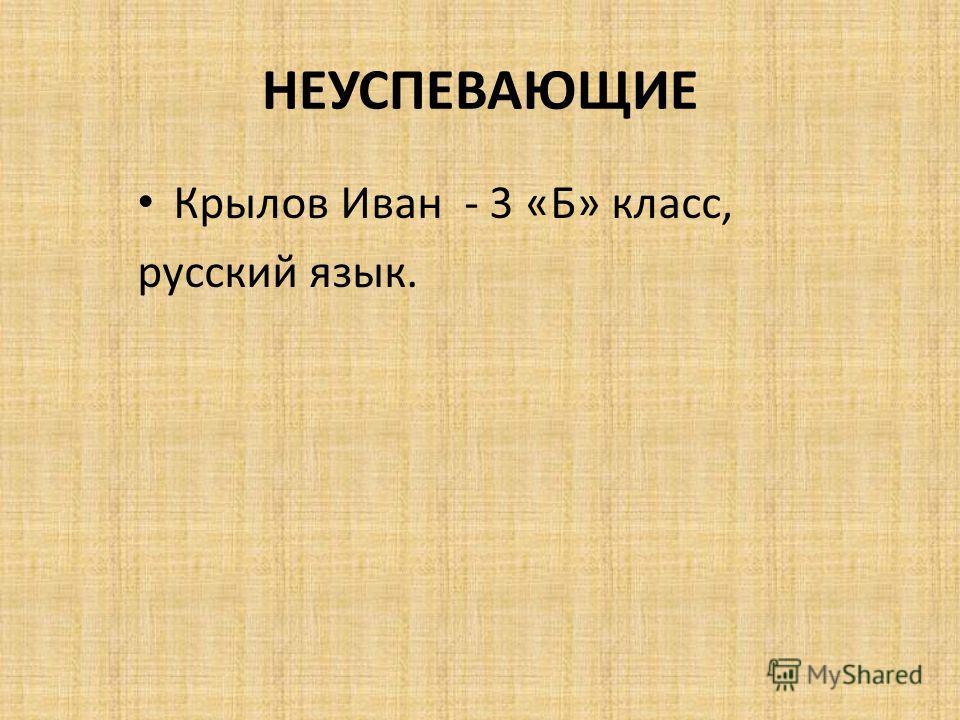 НЕУСПЕВАЮЩИЕ Крылов Иван - 3 «Б» класс, русский язык.
