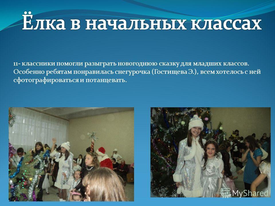 11- классники помогли разыграть новогоднюю сказку для младших классов. Особенно ребятам понравилась снегурочка (Гостищева Э.), всем хотелось с ней сфотографироваться и потанцевать.