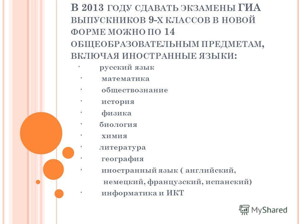 В 2013 ГОДУ СДАВАТЬ ЭКЗАМЕНЫ ГИА ВЫПУСКНИКОВ 9- Х КЛАССОВ В НОВОЙ ФОРМЕ МОЖНО ПО 14 ОБЩЕОБРАЗОВАТЕЛЬНЫМ ПРЕДМЕТАМ, ВКЛЮЧАЯ ИНОСТРАННЫЕ ЯЗЫКИ : · русский язык · математика · обществознание · история · физика · биология · химия · литература · география