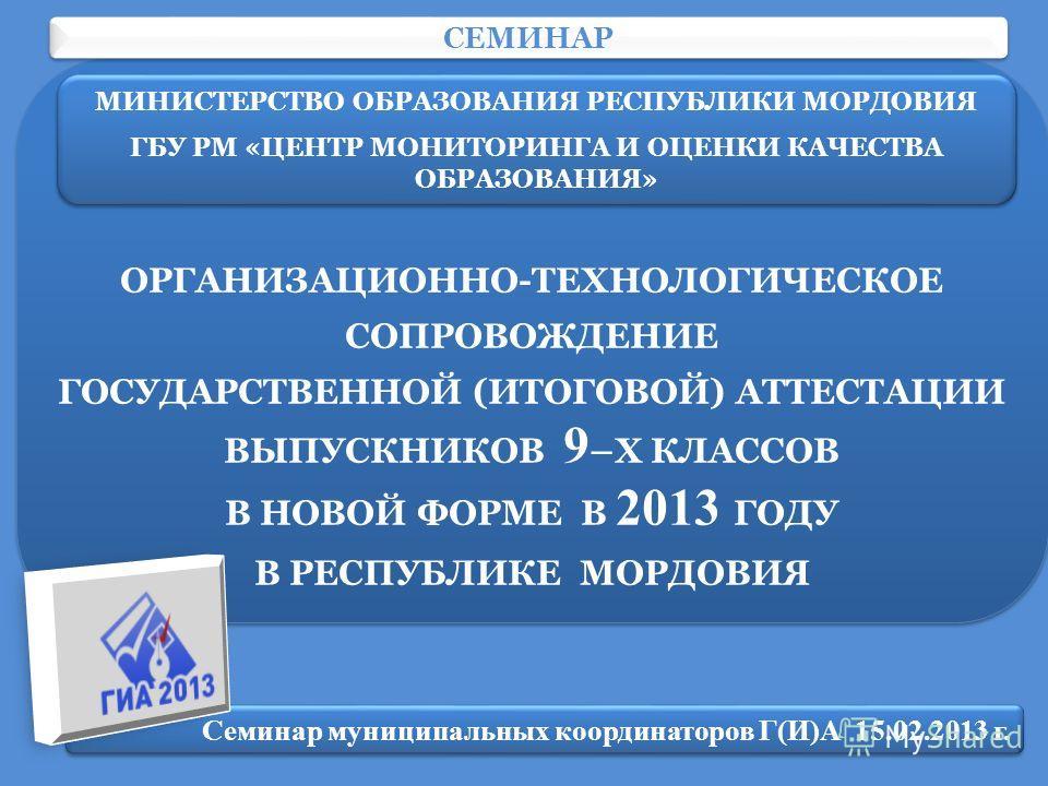 ОРГАНИЗАЦИОННО-ТЕХНОЛОГИЧЕСКОЕ СОПРОВОЖДЕНИЕ ГОСУДАРСТВЕННОЙ (ИТОГОВОЙ) АТТЕСТАЦИИ ВЫПУСКНИКОВ 9 –Х КЛАССОВ В НОВОЙ ФОРМЕ В 2013 ГОДУ В РЕСПУБЛИКЕ МОРДОВИЯ ОРГАНИЗАЦИОННО-ТЕХНОЛОГИЧЕСКОЕ СОПРОВОЖДЕНИЕ ГОСУДАРСТВЕННОЙ (ИТОГОВОЙ) АТТЕСТАЦИИ ВЫПУСКНИКОВ