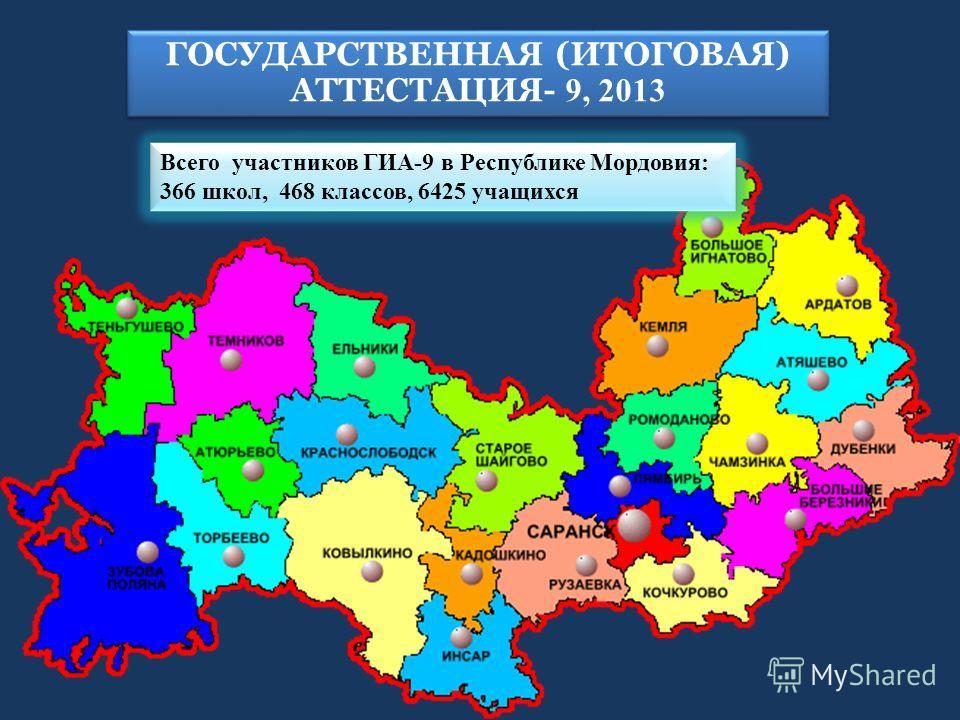 Всего участников ГИА-9 в Республике Мордовия: 366 школ, 468 классов, 6425 учащихся ГОСУДАРСТВЕННАЯ (ИТОГОВАЯ) АТТЕСТАЦИЯ- 9, 2013