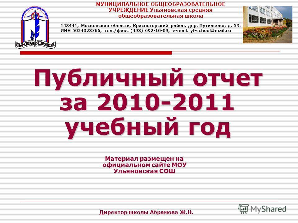 Публичный отчет за 2010-2011 учебный год Материал размещен на официальном сайте МОУ Ульяновская СОШ МУНИЦИПАЛЬНОЕ ОБЩЕОБРАЗОВАТЕЛЬНОЕ УЧРЕЖДЕНИЕ Ульяновская средняя общеобразовательная школа 143441, Московская область, Красногорский район, дер. Путил