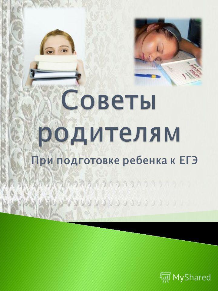 При подготовке ребенка к ЕГЭ