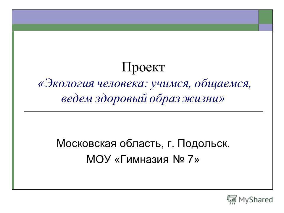 Проект «Экология человека: учимся, общаемся, ведем здоровый образ жизни» Московская область, г. Подольск. МОУ «Гимназия 7»