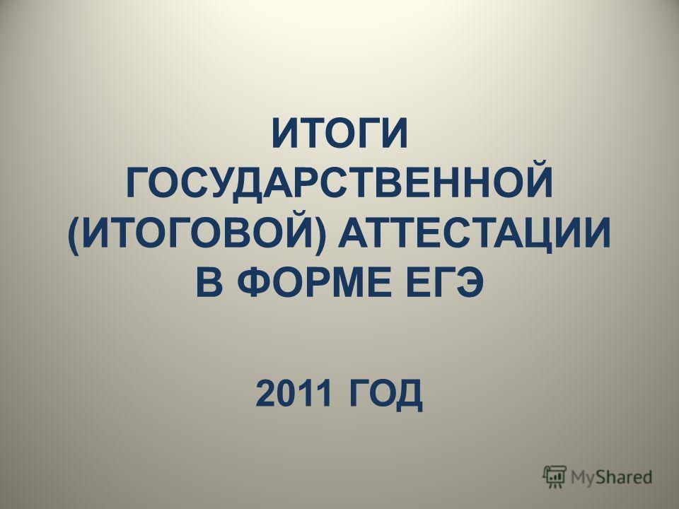 ИТОГИ ГОСУДАРСТВЕННОЙ (ИТОГОВОЙ) АТТЕСТАЦИИ В ФОРМЕ ЕГЭ 2011 ГОД
