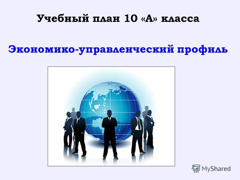 Учебный план 10 «А» класса Экономико-управленческий профиль
