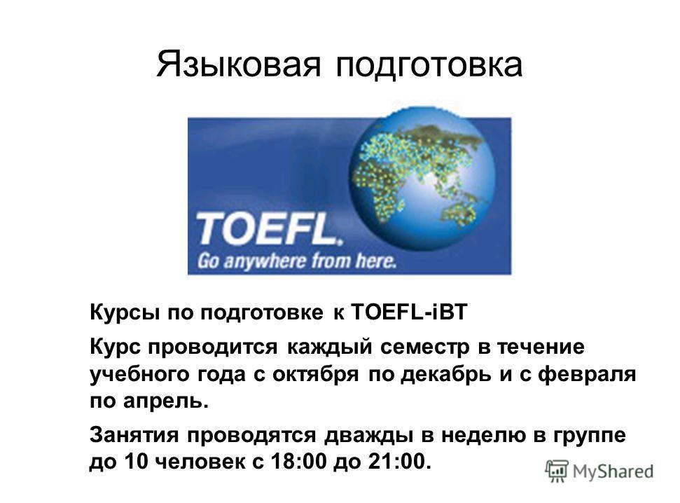Языковая подготовка Курсы по подготовке к TOEFL-iBT Курс проводится каждый семестр в течение учебного года с октября по декабрь и с февраля по апрель. Занятия проводятся дважды в неделю в группе до 10 человек с 18:00 до 21:00.
