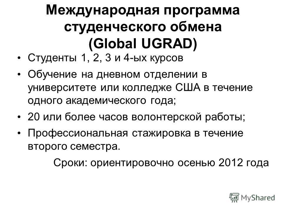 Международная программа студенческого обмена (Global UGRAD) Студенты 1, 2, 3 и 4-ых курсов Обучение на дневном отделении в университете или колледже США в течение одного академического года; 20 или более часов волонтерской работы; Профессиональная ст