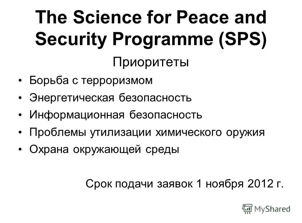 The Science for Peace and Security Programme (SPS) Приоритеты Борьба с терроризмом Энергетическая безопасность Информационная безопасность Проблемы утилизации химического оружия Охрана окружающей среды Срок подачи заявок 1 ноября 2012 г.