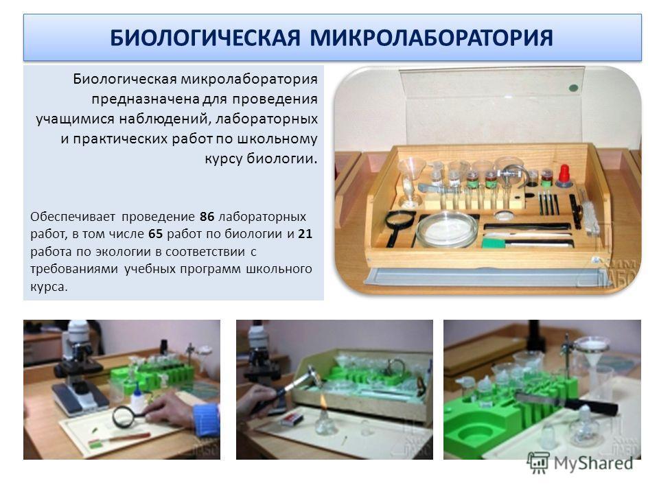 БИОЛОГИЧЕСКАЯ МИКРОЛАБОРАТОРИЯ Биологическая микролаборатория предназначена для проведения учащимися наблюдений, лабораторных и практических работ по школьному курсу биологии. Обеспечивает проведение 86 лабораторных работ, в том числе 65 работ по био