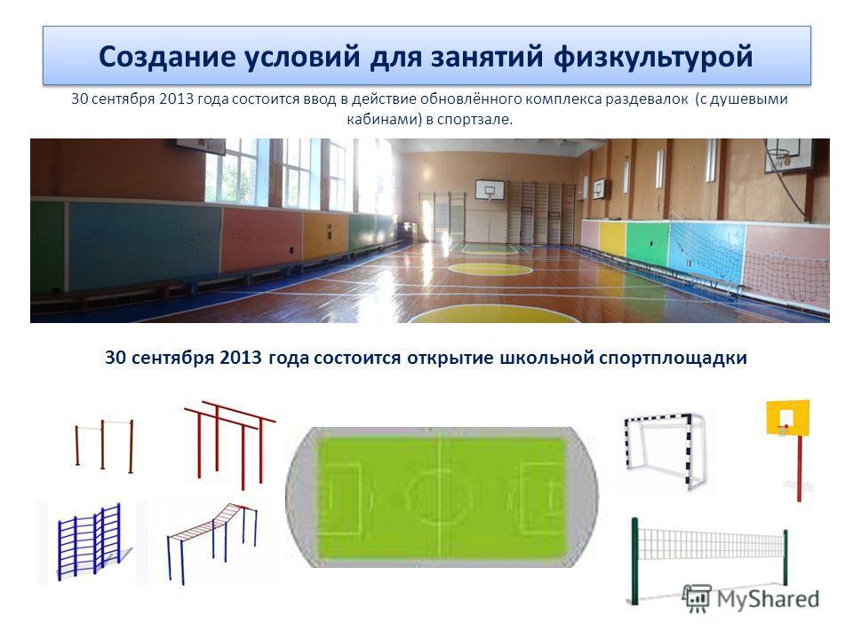 Создание условий для занятий физкультурой 30 сентября 2013 года состоится открытие школьной спортплощадки 30 сентября 2013 года состоится ввод в действие обновлённого комплекса раздевалок (с душевыми кабинами) в спортзале.