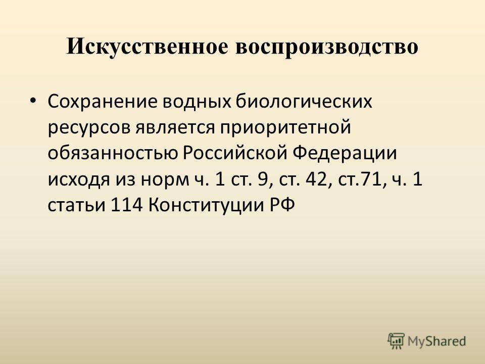 Искусственное воспроизводство Сохранение водных биологических ресурсов является приоритетной обязанностью Российской Федерации исходя из норм ч. 1 ст. 9, ст. 42, ст.71, ч. 1 статьи 114 Конституции РФ