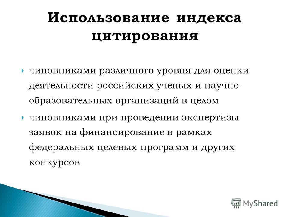 чиновниками различного уровня для оценки деятельности российских ученых и научно- образовательных организаций в целом чиновниками при проведении экспертизы заявок на финансирование в рамках федеральных целевых программ и других конкурсов