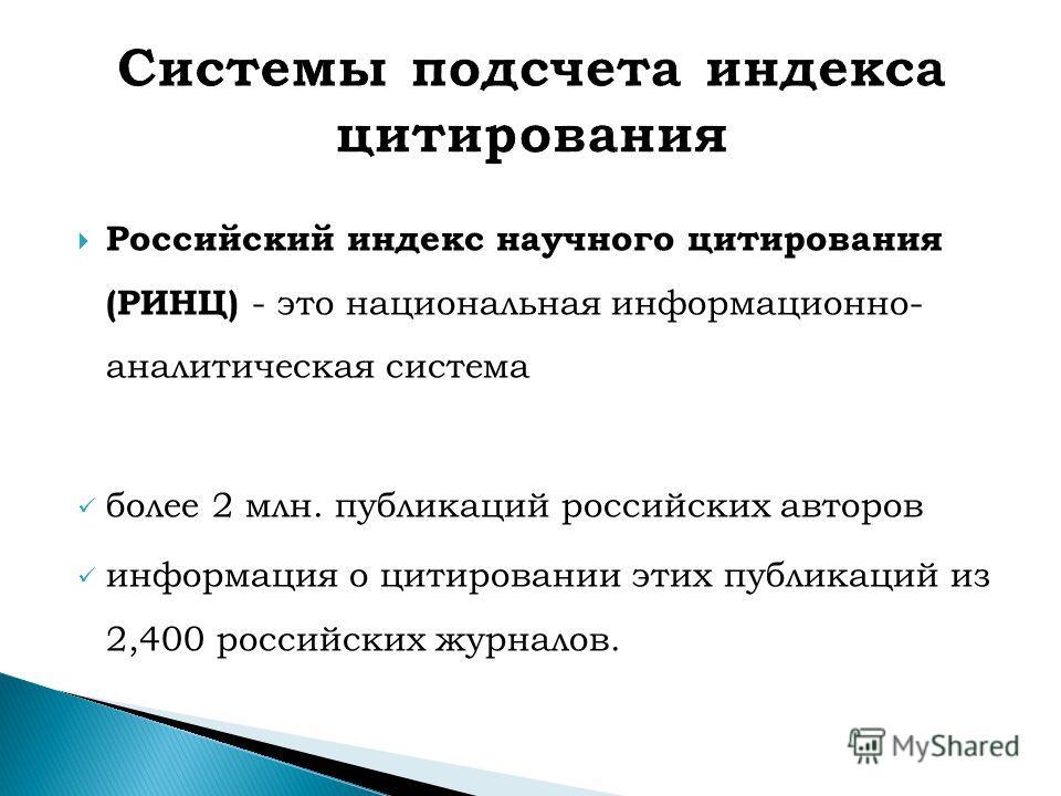 Российский индекс научного цитирования (РИНЦ) - это национальная информационно- аналитическая система более 2 млн. публикаций российских авторов информация о цитировании этих публикаций из 2,400 российских журналов.