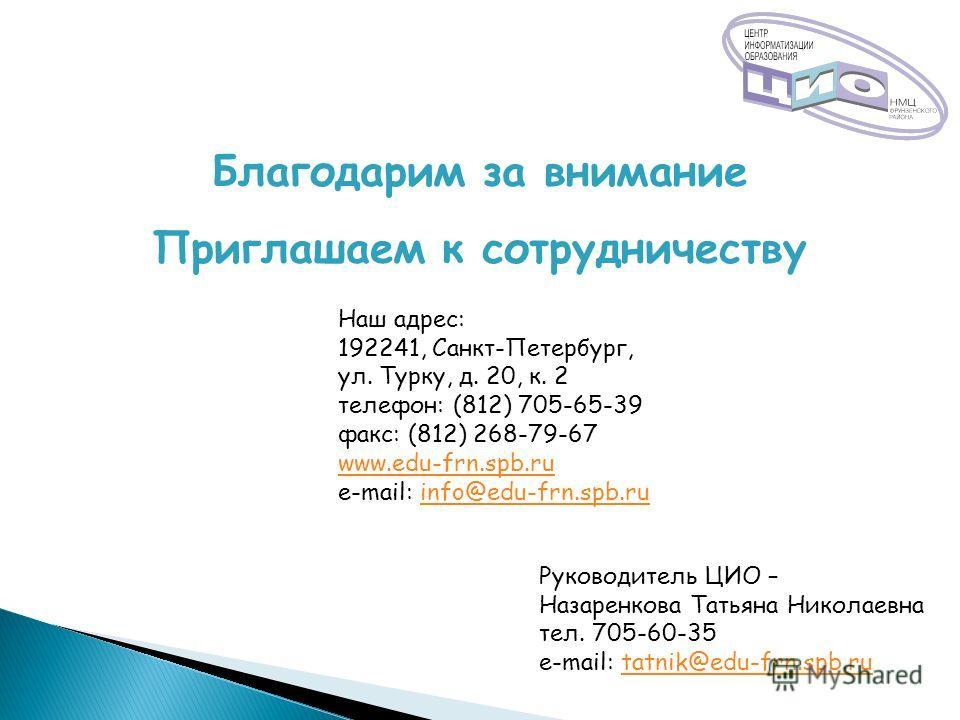 Благодарим за внимание Приглашаем к сотрудничеству Наш адрес: 192241, Санкт-Петербург, ул. Турку, д. 20, к. 2 телефон: (812) 705-65-39 факс: (812) 268-79-67 www.edu-frn.spb.ru e-mail: info@edu-frn.spb.ruinfo@edu-frn.spb.ru Руководитель ЦИО – Назаренк