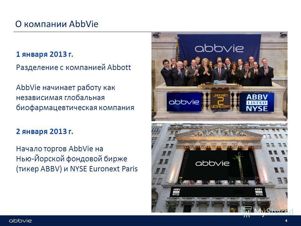 О компании AbbVie 4 Разделение с компанией Abbott AbbVie начинает работу как независимая глобальная биофармацевтическая компания 1 января 2013 г. Начало торгов AbbVie на Нью-Йорской фондовой бирже (тикер ABBV) и NYSE Euronext Paris 2 января 2013 г.