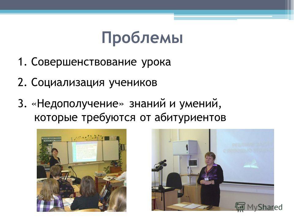 Проблемы 1. Совершенствование урока 2. Социализация учеников 3. «Недополучение» знаний и умений, которые требуются от абитуриентов