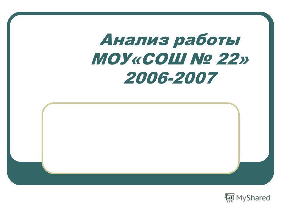 Анализ работы МОУ«СОШ 22» 2006-2007