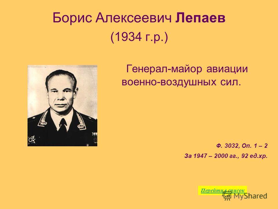 Борис Алексеевич Лепаев (1934 г.р.) Генерал-майор авиации военно-воздушных сил. Ф. 3032, Оп. 1 – 2 За 1947 – 2000 гг., 92 ед.хр. Перейти в список