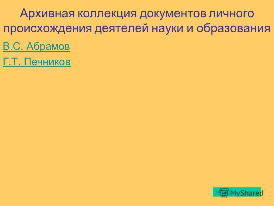 Архивная коллекция документов личного происхождения деятелей науки и образования В.С. Абрамов Г.Т. Печников Перейти в список