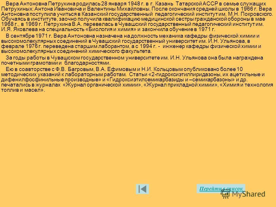 Вера Антоновна Петрухина родилась 28 января 1948 г. в г. Казань Татарской АССР в семье служащих Петрухиных: Антона Ивановича и Валентины Михайловны. После окончания средней школы в 1966 г. Вера Антоновна поступила учиться в Казанский государственный