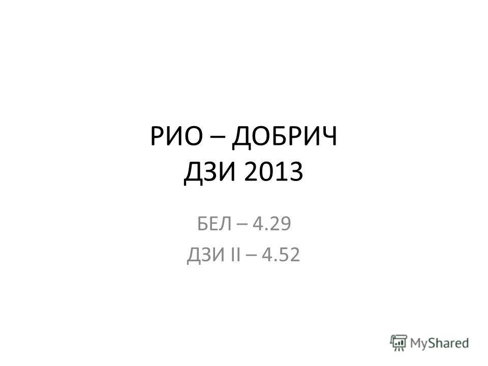 РИО – ДОБРИЧ ДЗИ 2013 БЕЛ – 4.29 ДЗИ II – 4.52