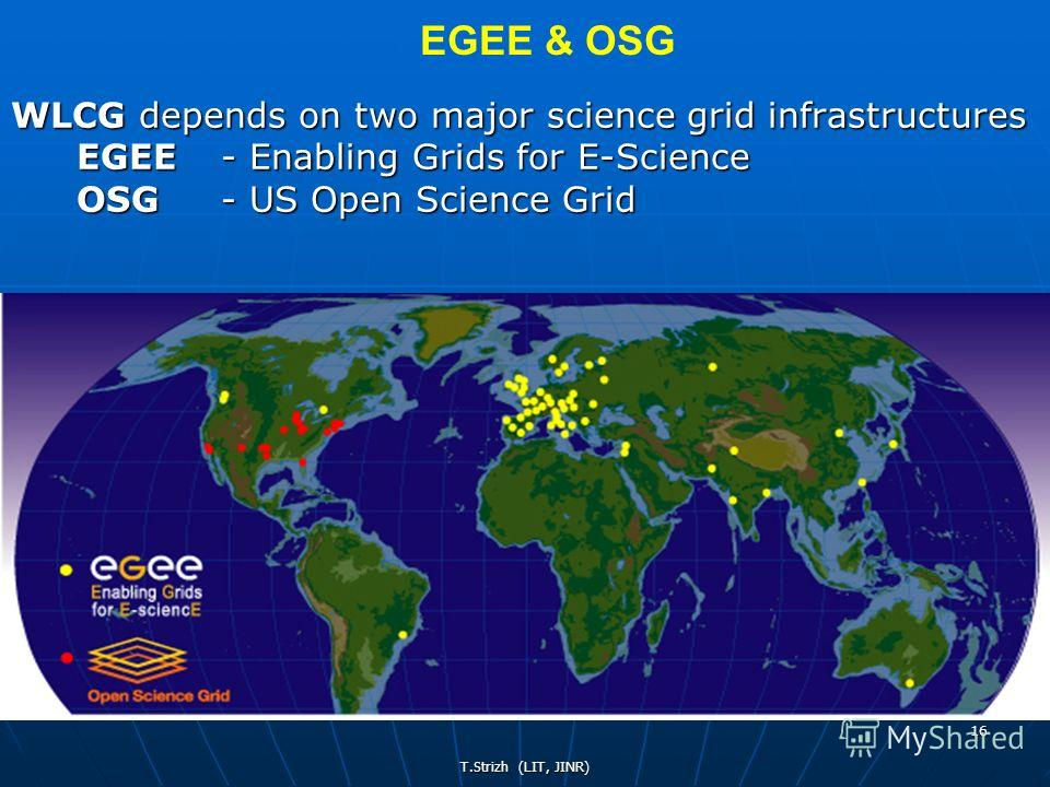 T.Strizh (LIT, JINR) 16 WLCG depends on two major science grid infrastructures EGEE - Enabling Grids for E-Science OSG - US Open Science Grid EGEE & OSG
