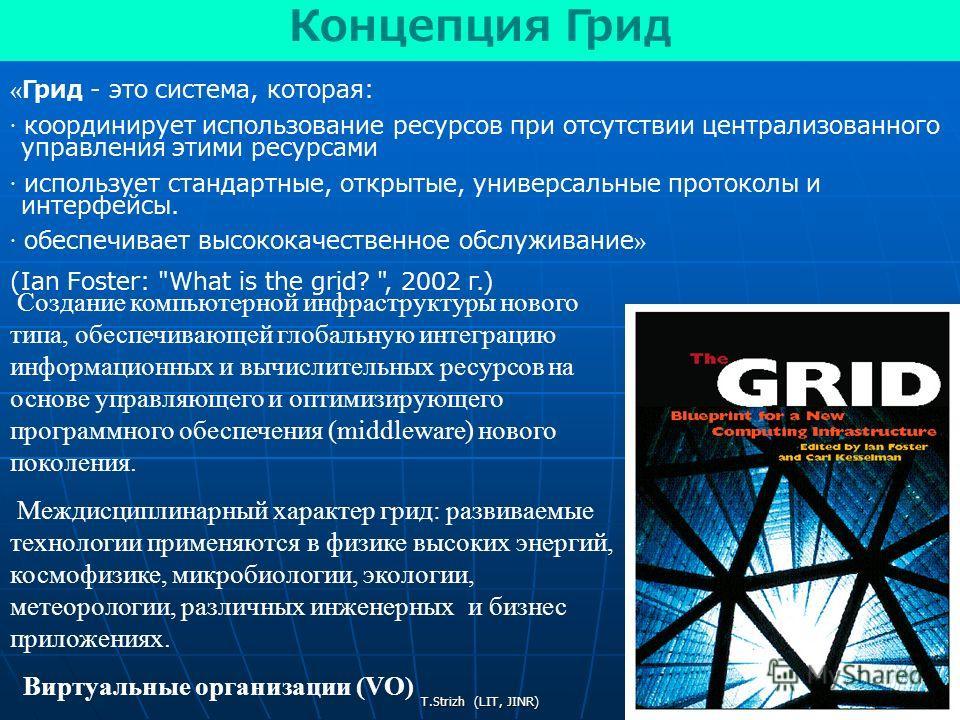 T.Strizh (LIT, JINR) « Грид - это система, которая: · координирует использование ресурсов при отсутствии централизованного управления этими ресурсами · использует стандартные, открытые, универсальные протоколы и интерфейсы. · обеспечивает высококачес