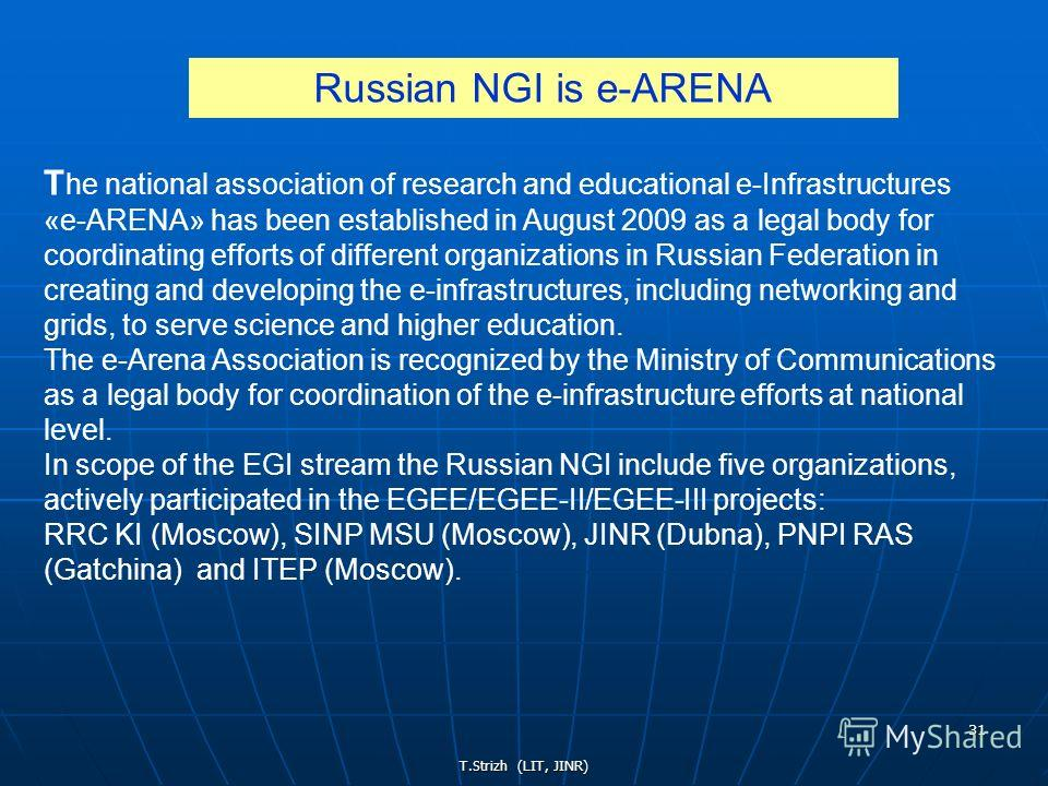 T.Strizh (LIT, JINR) 31 T he national association of research and educational е-Infrastructures «e-ARENA» has been established in August 2009 as a legal body for coordinating efforts of different organizations in Russian Federation in creating and de