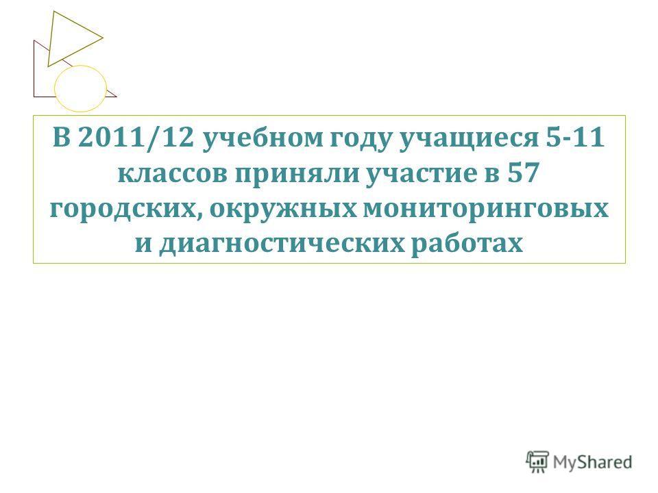 В 2011/12 учебном году учащиеся 5-11 классов приняли участие в 57 городских, окружных мониторинговых и диагностических работах