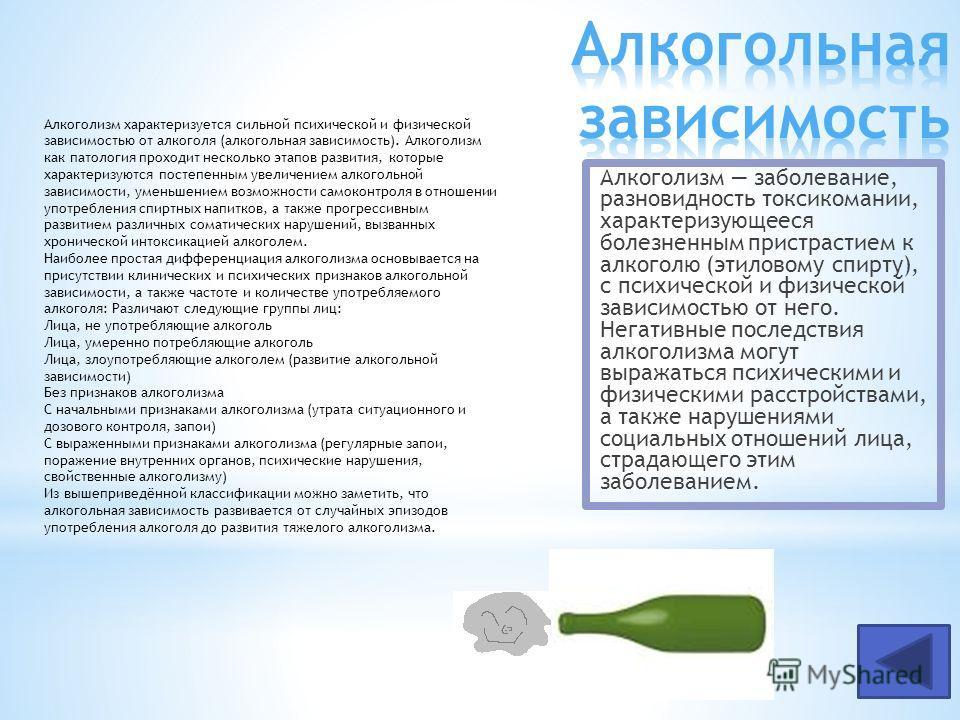 Алкоголизм заболевание, разновидность токсикомании, характеризующееся болезненным пристрастием к алкоголю (этиловому спирту), с психической и физической зависимостью от него. Негативные последствия алкоголизма могут выражаться психическими и физическ