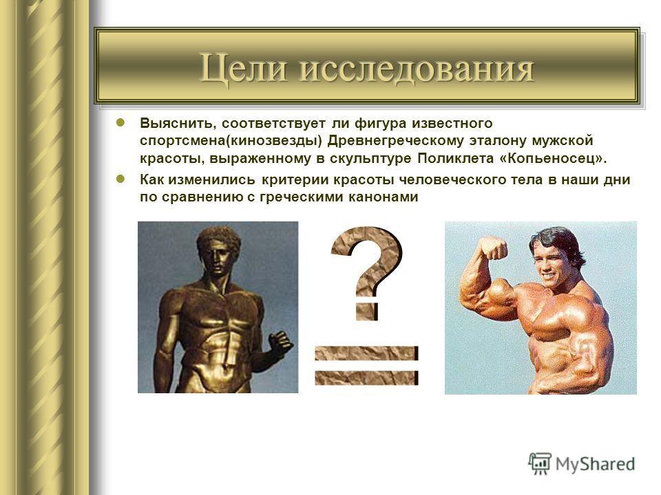Выяснить, соответствует ли фигура известного спортсмена(кинозвезды) Древнегреческому эталону мужской красоты, выраженному в скульптуре Поликлета «Копьеносец». Как изменились критерии красоты человеческого тела в наши дни по сравнению с греческими кан