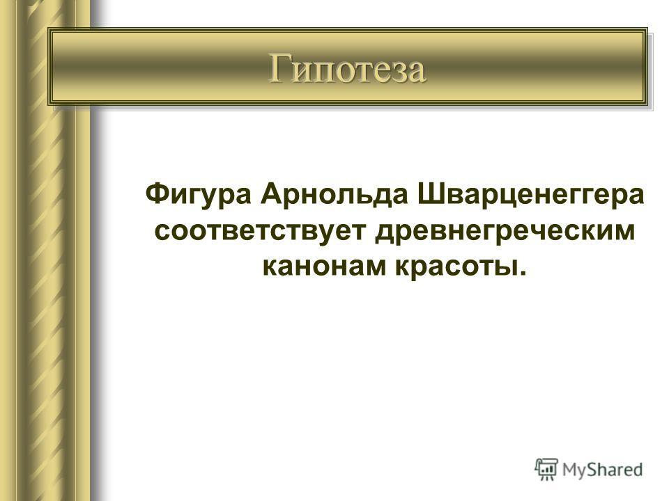 Гипотеза Фигура Арнольда Шварценеггера соответствует древнегреческим канонам красоты.
