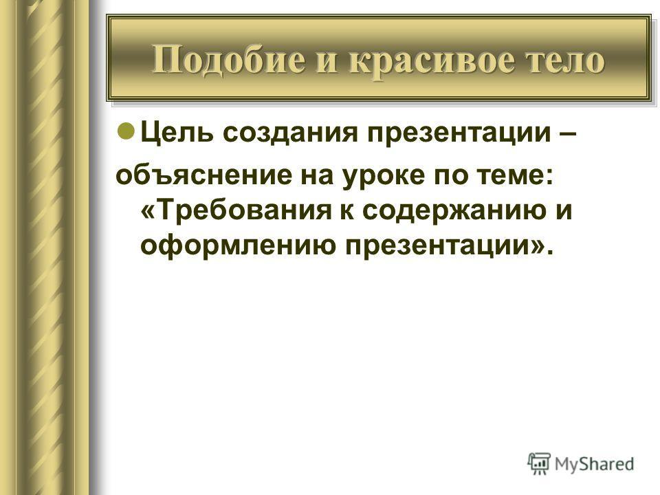 Цель создания презентации – объяснение на уроке по теме: «Требования к содержанию и оформлению презентации».