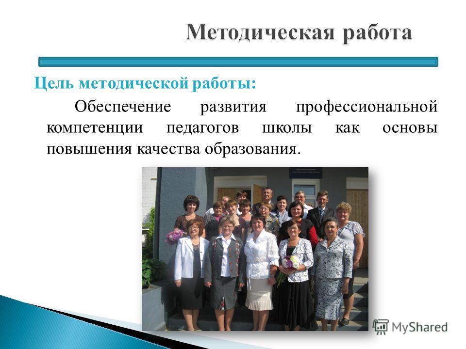 Цель методической работы: Обеспечение развития профессиональной компетенции педагогов школы как основы повышения качества образования.