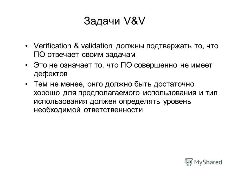 Задачи V&V Verification & validation должны подтвержать то, что ПО отвечает своим задачам Это не означает то, что ПО совершенно не имеет дефектов Тем не менее, онго должно быть достаточно хорошо для предполагаемого использования и тип использования д