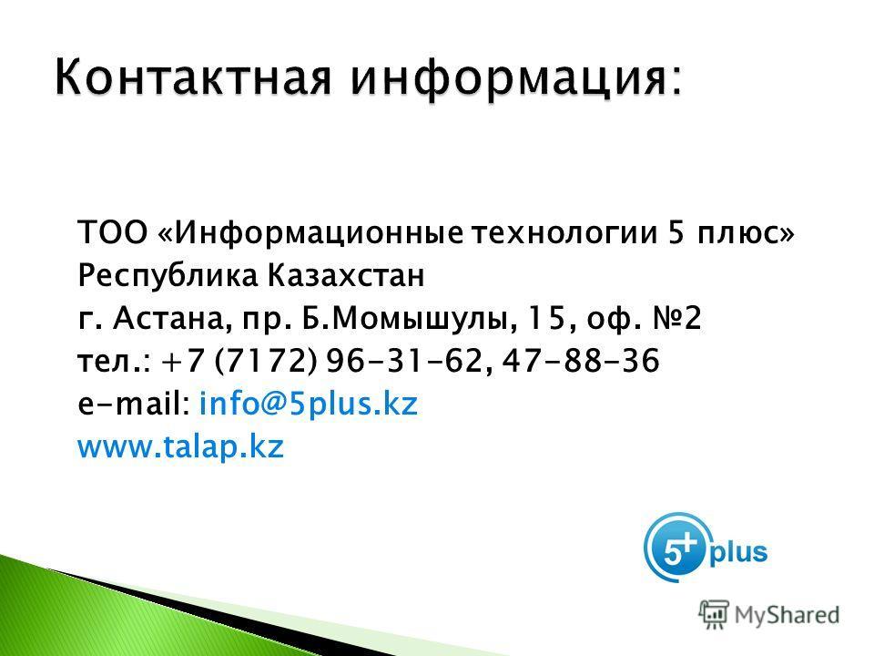 ТОО «Информационные технологии 5 плюс» Республика Казахстан г. Астана, пр. Б.Момышулы, 15, оф. 2 тел.: +7 (7172) 96-31-62, 47-88-36 e-mail: info@5plus.kz www.talap.kz