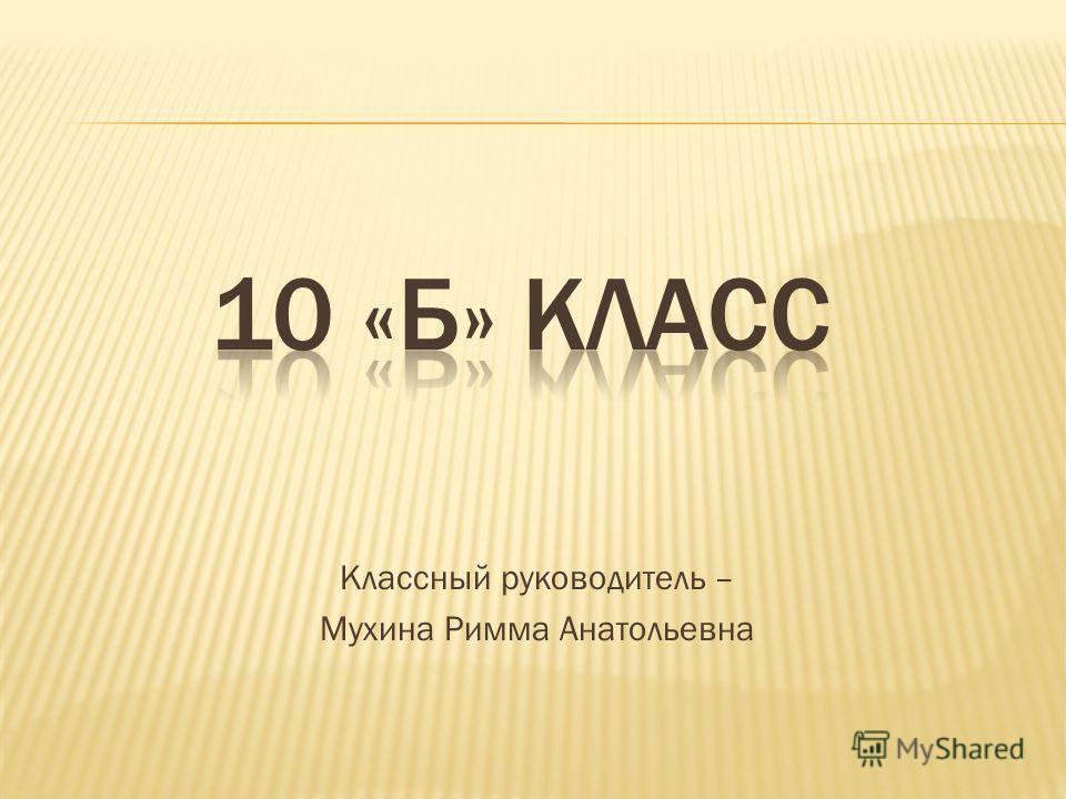 Классный руководитель – Мухина Римма Анатольевна