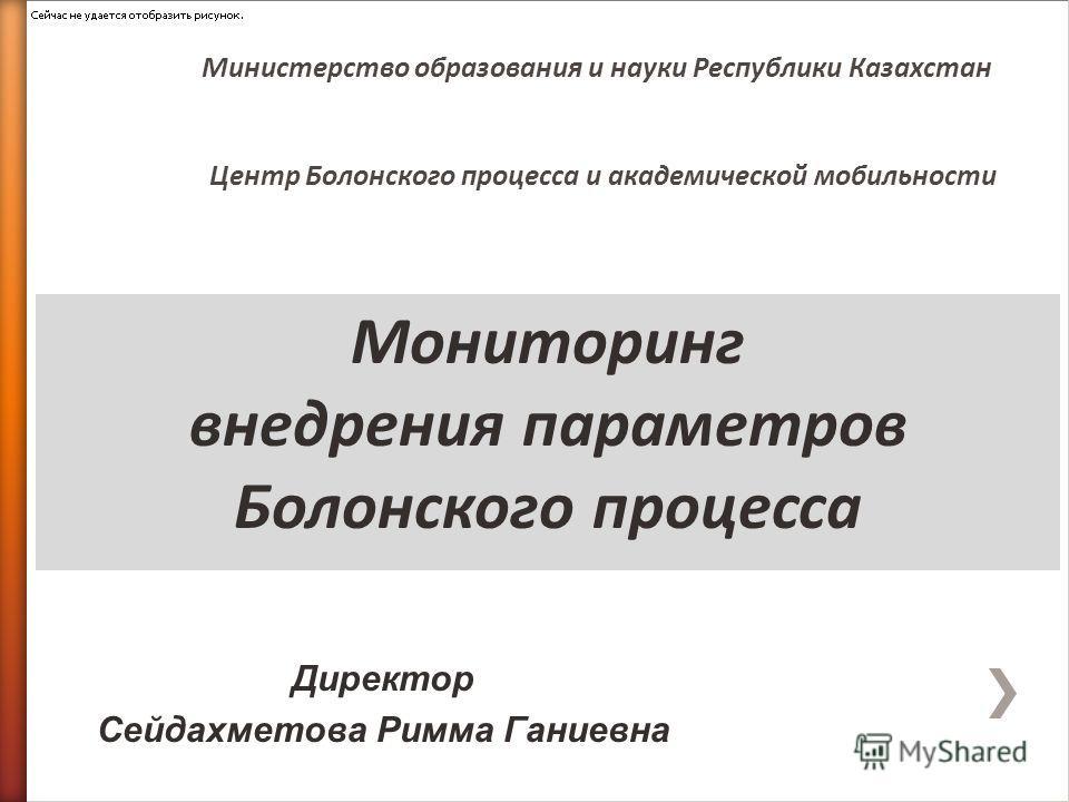 Мониторинг внедрения параметров Болонского процесса Министерство образования и науки Республики Казахстан Центр Болонского процесса и академической мобильности Директор Сейдахметова Римма Ганиевна
