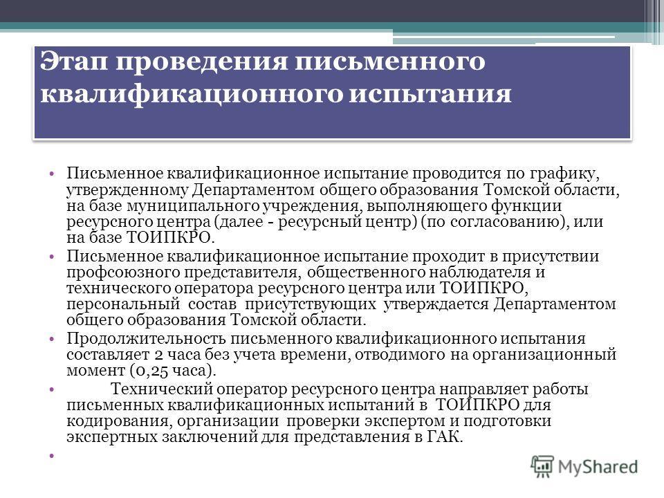 Этап проведения письменного квалификационного испытания Письменное квалификационное испытание проводится по графику, утвержденному Департаментом общего образования Томской области, на базе муниципального учреждения, выполняющего функции ресурсного це