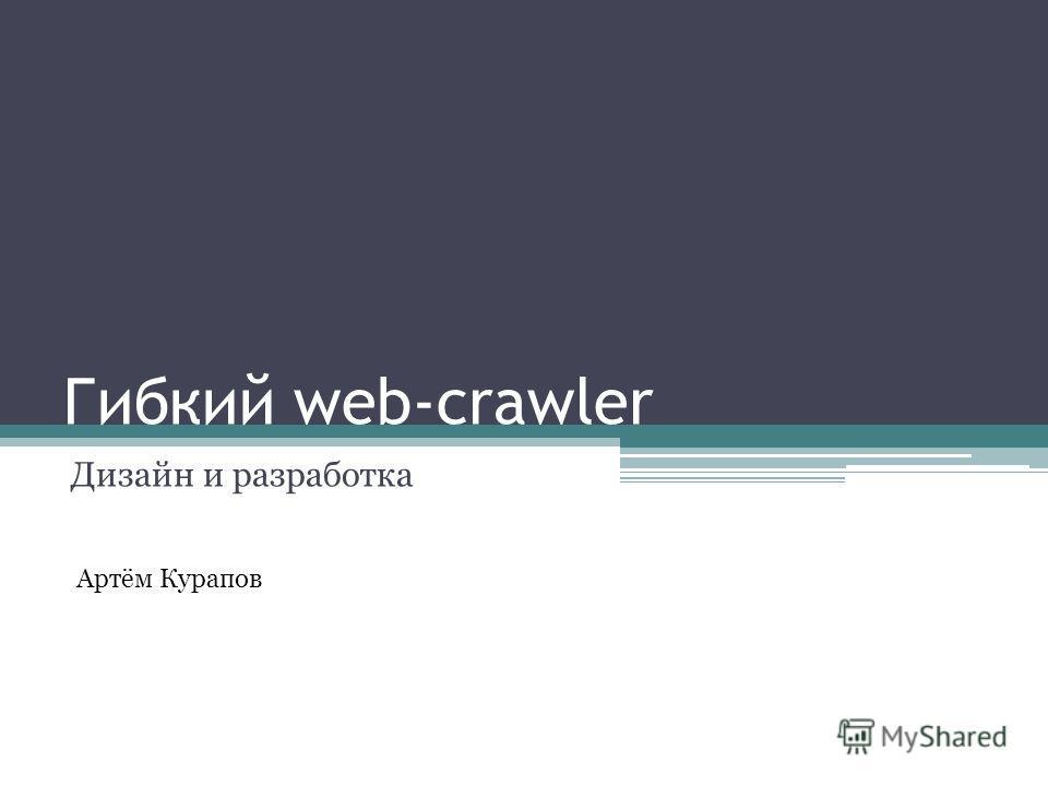 Гибкий web-crawler Дизайн и разработка Артём Курапов