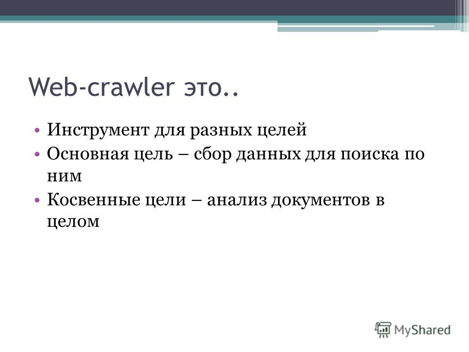 Web-crawler это.. Инструмент для разных целей Основная цель – сбор данных для поиска по ним Косвенные цели – анализ документов в целом